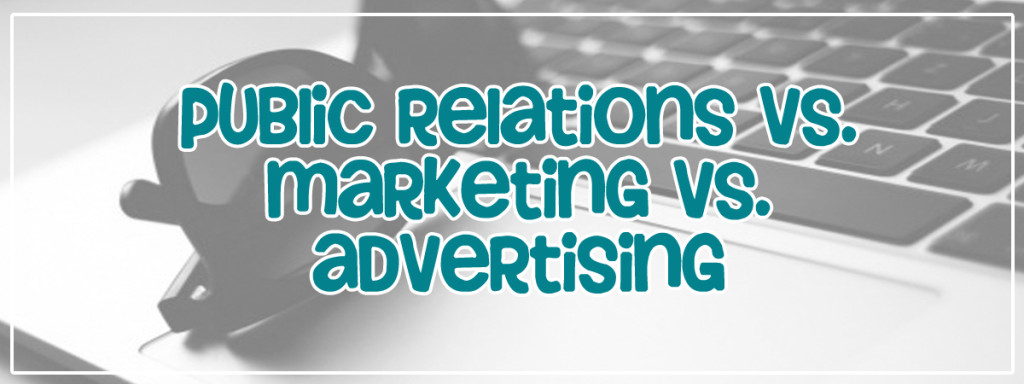 Public Relations vs. Marketing vs. Advertising